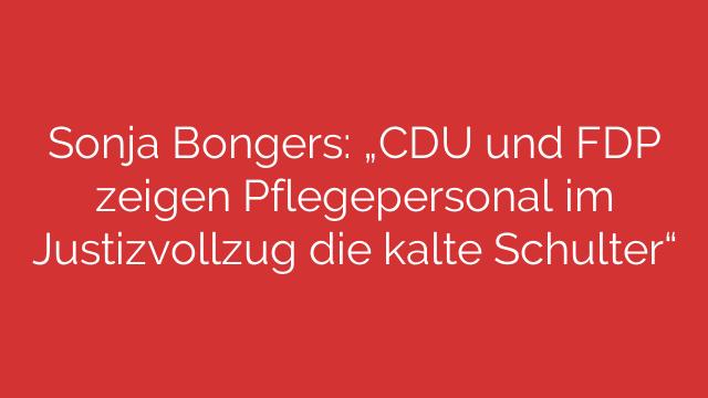 Sonja Bongers CDU und FDP zeigen Pflegepersonal im Justizvollzug die kalte Schulter