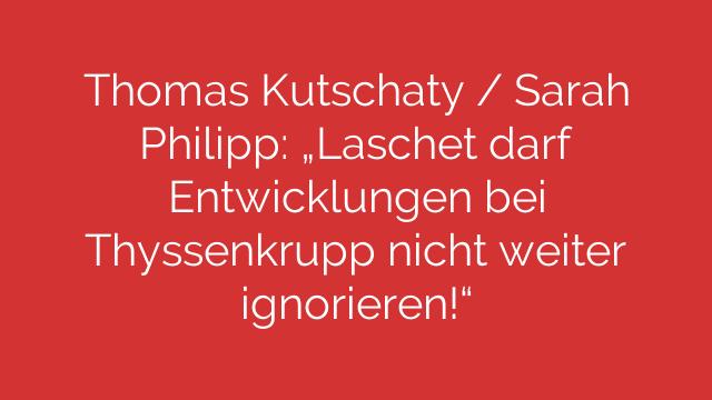 Thomas Kutschaty  Sarah Philipp  Laschet darf Entwicklungen bei Thyssenkrupp nicht weiter ignorieren