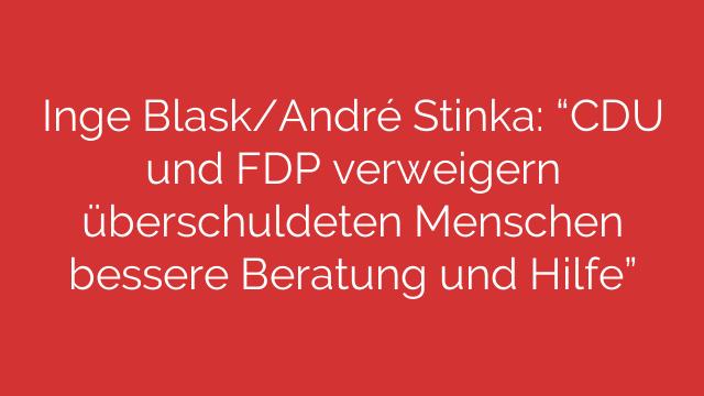 Inge BlaskAndré Stinka CDU und FDP verweigern überschuldeten Menschen bessere Beratung und Hilfe