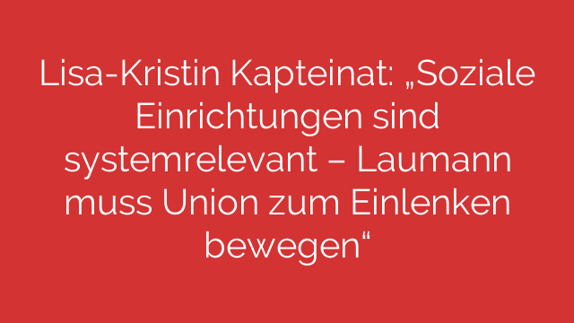 """Lisa-Kristin Kapteinat: """"Soziale Einrichtungen sind systemrelevant – Laumann muss Union zum Einlenken bewegen"""""""