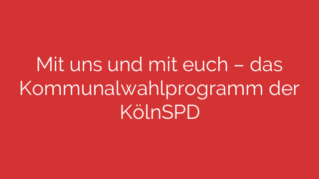 Mit uns und mit euch – das Kommunalwahlprogramm der KölnSPD