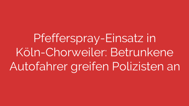 Pfefferspray-Einsatz in Köln-Chorweiler: Betrunkene Autofahrer greifen Polizisten an