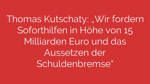 Thomas Kutschaty Wir fordern Soforthilfen in Höhe von 15 Milliarden Euro und das Aussetzen der Schuldenbremse