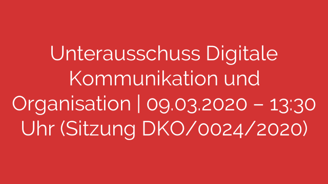 Unterausschuss Digitale Kommunikation und Organisation  09032020  1330 Uhr Sitzung DKO00242020