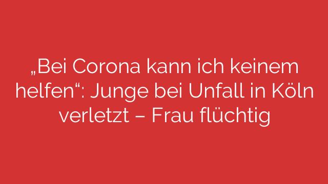 Bei Corona kann ich keinem helfen Junge bei Unfall in Köln verletzt  Frau flüchtig