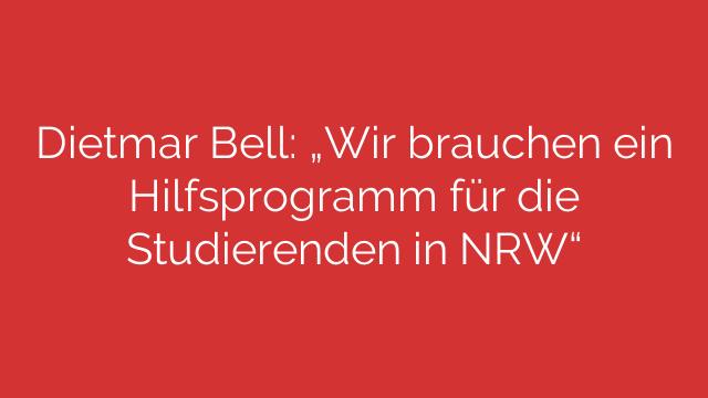 Dietmar Bell  Wir brauchen ein Hilfsprogramm für die Studierenden in NRW