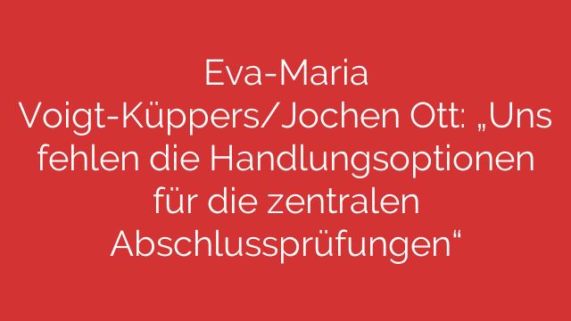 EvaMaria VoigtKüppersJochen Ott Uns fehlen die Handlungsoptionen für die zentralen Abschlussprüfungen