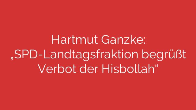Hartmut Ganzke  SPDLandtagsfraktion begrüßt Verbot der Hisbollah