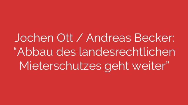 """Jochen Ott / Andreas Becker: """"Abbau des landesrechtlichen Mieterschutzes geht weiter"""""""