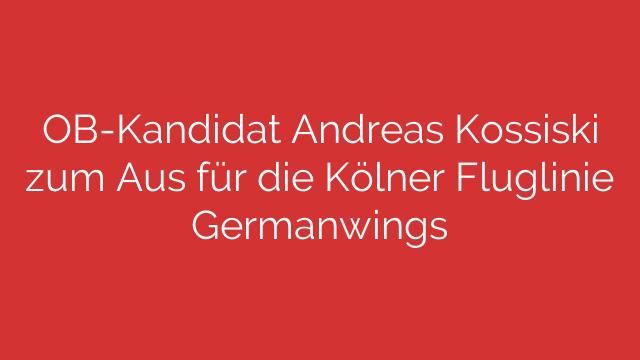 OBKandidat Andreas Kossiski zum Aus für die Kölner Fluglinie Germanwings