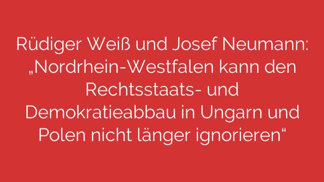 """Rüdiger Weiß und Josef Neumann: """"Nordrhein-Westfalen kann den Rechtsstaats- und Demokratieabbau in Ungarn und Polen nicht länger ignorieren"""""""