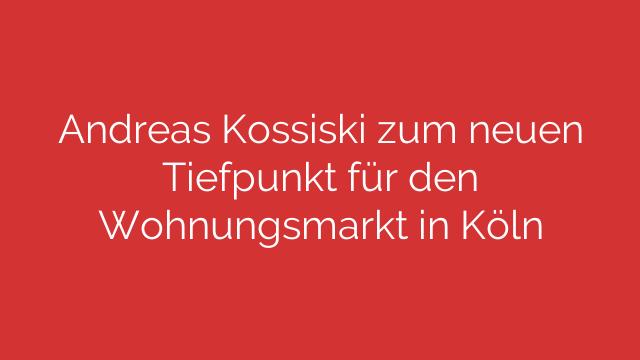 Andreas Kossiski zum neuen Tiefpunkt für den Wohnungsmarkt in Köln