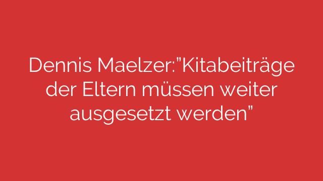 """Dennis Maelzer:""""Kitabeiträge der Eltern müssen weiter ausgesetzt werden"""""""