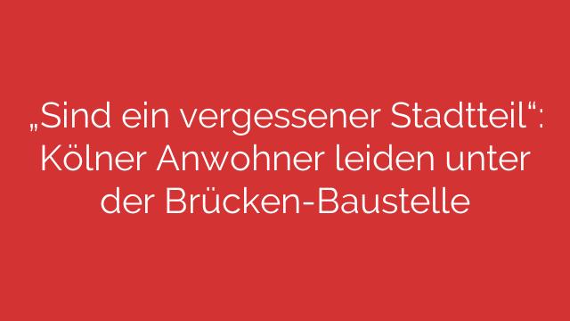"""""""Sind ein vergessener Stadtteil"""": Kölner Anwohner leiden unter der Brücken-Baustelle"""