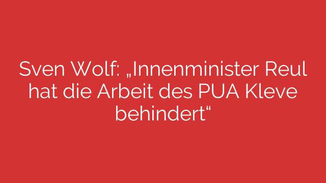 """Sven Wolf: """"Innenminister Reul hat die Arbeit des PUA Kleve behindert"""""""