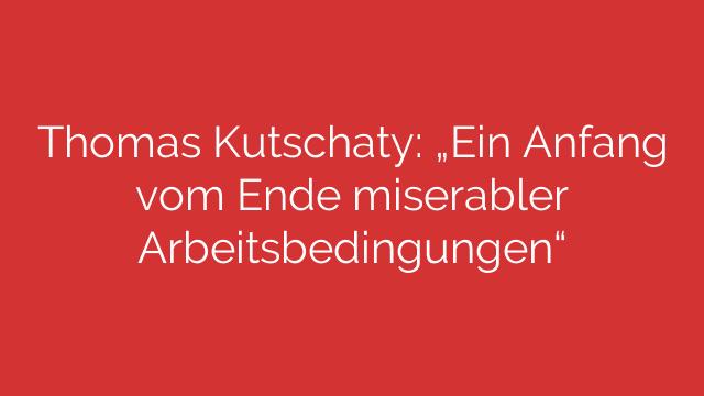 """Thomas Kutschaty: """"Ein Anfang vom Ende miserabler Arbeitsbedingungen"""""""