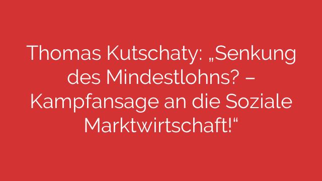 """Thomas Kutschaty: """"Senkung des Mindestlohns? – Kampfansage an die Soziale Marktwirtschaft!"""""""