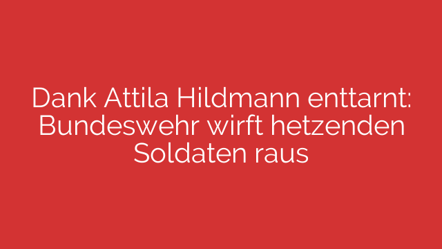 Dank Attila Hildmann enttarnt: Bundeswehr wirft hetzenden Soldaten raus