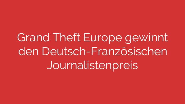 Grand Theft Europe gewinnt den Deutsch-Französischen Journalistenpreis