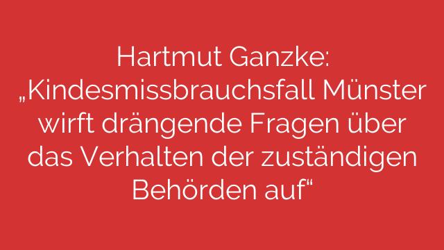 """Hartmut Ganzke: """"Kindesmissbrauchsfall Münster wirft drängende Fragen über das Verhalten der zuständigen Behörden auf"""""""