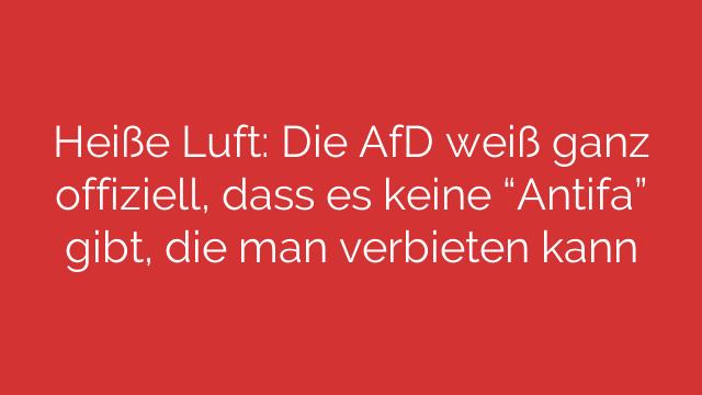 """Heiße Luft: Die AfD weiß ganz offiziell, dass es keine """"Antifa"""" gibt, die man verbieten kann"""