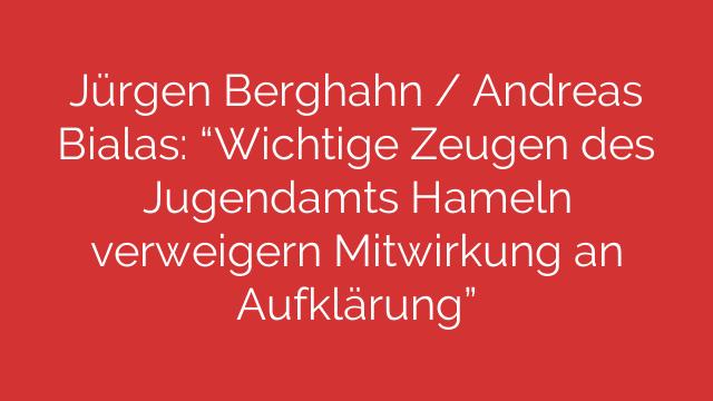 """Jürgen Berghahn / Andreas Bialas: """"Wichtige Zeugen des Jugendamts Hameln verweigern Mitwirkung an Aufklärung"""""""