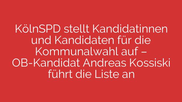 KölnSPD stellt Kandidatinnen und Kandidaten für die Kommunalwahl auf – OB-Kandidat Andreas Kossiski führt die Liste an