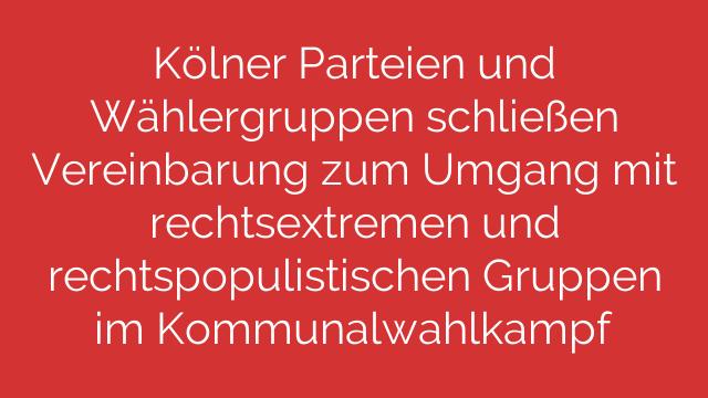 Kölner Parteien und Wählergruppen schließen Vereinbarung zum Umgang mit rechtsextremen und rechtspopulistischen Gruppen im Kommunalwahlkampf