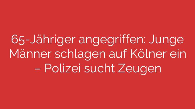 65-Jähriger angegriffen: Junge Männer schlagen auf Kölner ein – Polizei sucht Zeugen