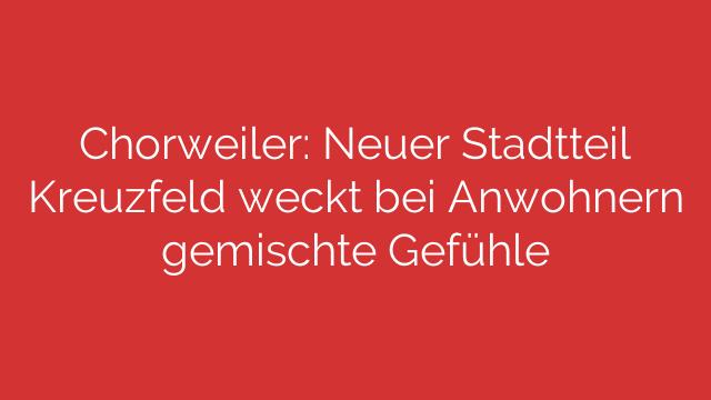 Chorweiler: Neuer Stadtteil Kreuzfeld weckt bei Anwohnern gemischte Gefühle