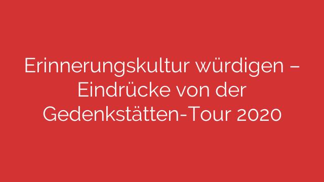 Erinnerungskultur würdigen – Eindrücke von der Gedenkstätten-Tour 2020