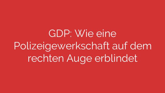 GDP: Wie eine Polizeigewerkschaft auf dem rechten Auge erblindet