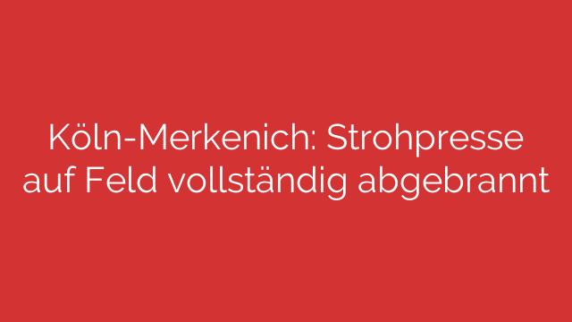 Köln-Merkenich: Strohpresse auf Feld vollständig abgebrannt