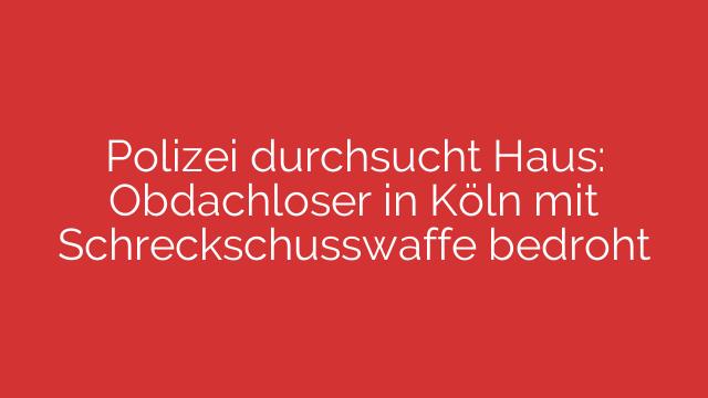 Polizei durchsucht Haus: Obdachloser in Köln mit Schreckschusswaffe bedroht
