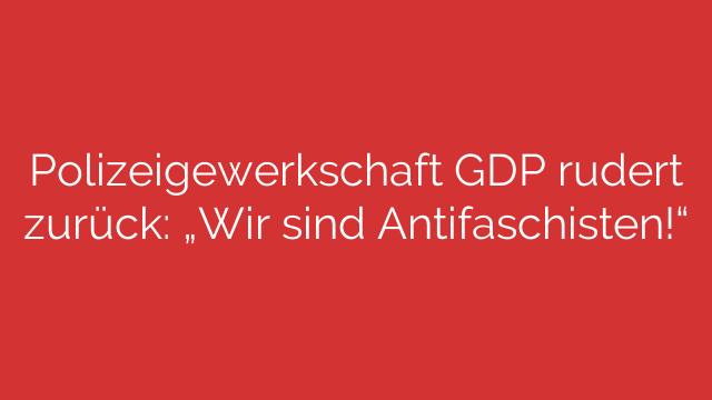 """Polizeigewerkschaft GDP rudert zurück: """"Wir sind Antifaschisten!"""""""