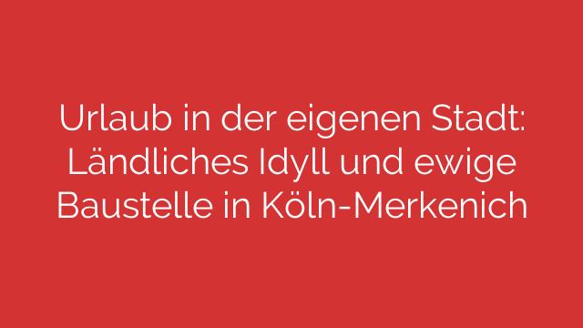 Urlaub in der eigenen Stadt: Ländliches Idyll und ewige Baustelle in Köln-Merkenich