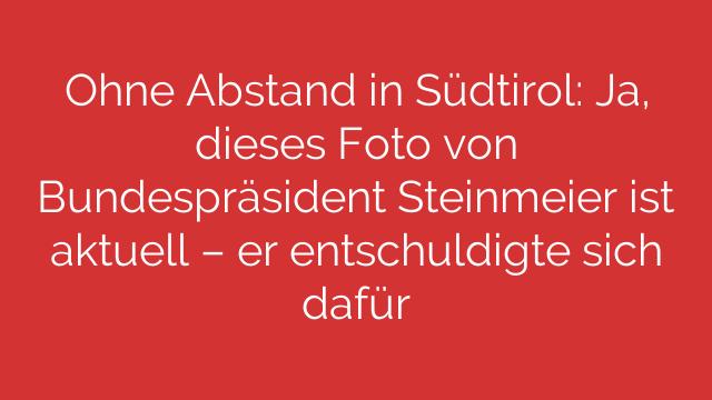 Ohne Abstand in Südtirol: Ja, dieses Foto von Bundespräsident Steinmeier ist aktuell – er entschuldigte sich dafür