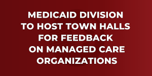 Graphic that reads: Medicaid Division to Host Town Halls for Feedback on Managed Care Organizations