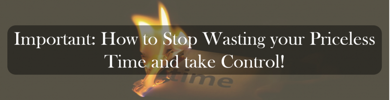 Important: How to Stop Wasting your Priceless Time and take Control.