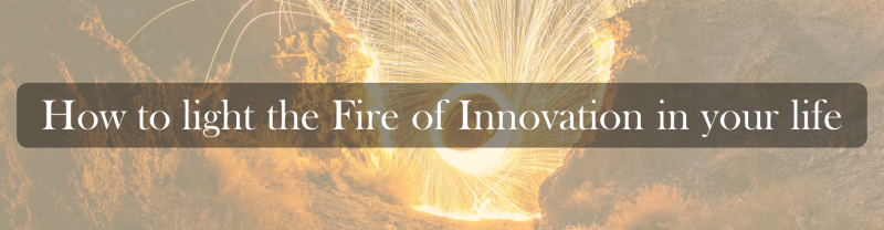 How to light the Fire of Innovation in your life.