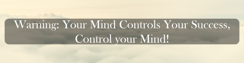 Warning: Your Mind Controls Your Success, Control your Mind.