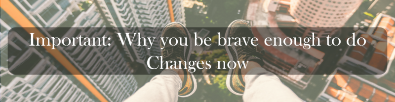 Important: Why you be brave enough to do Changes now