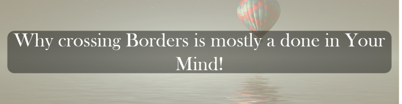 Why crossing Borders is mostly a done in Your Mind.