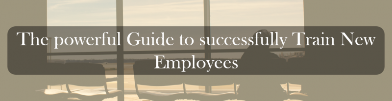 The powerful Guide to successfully Train New Employees
