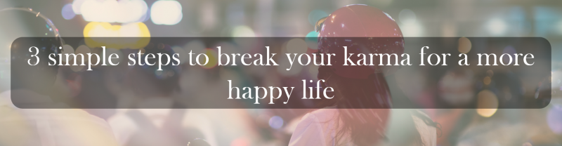 3 simple steps to break your karma for a more happy life.