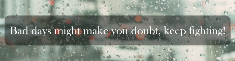 Bad days might make you doubt, keep fighting!
