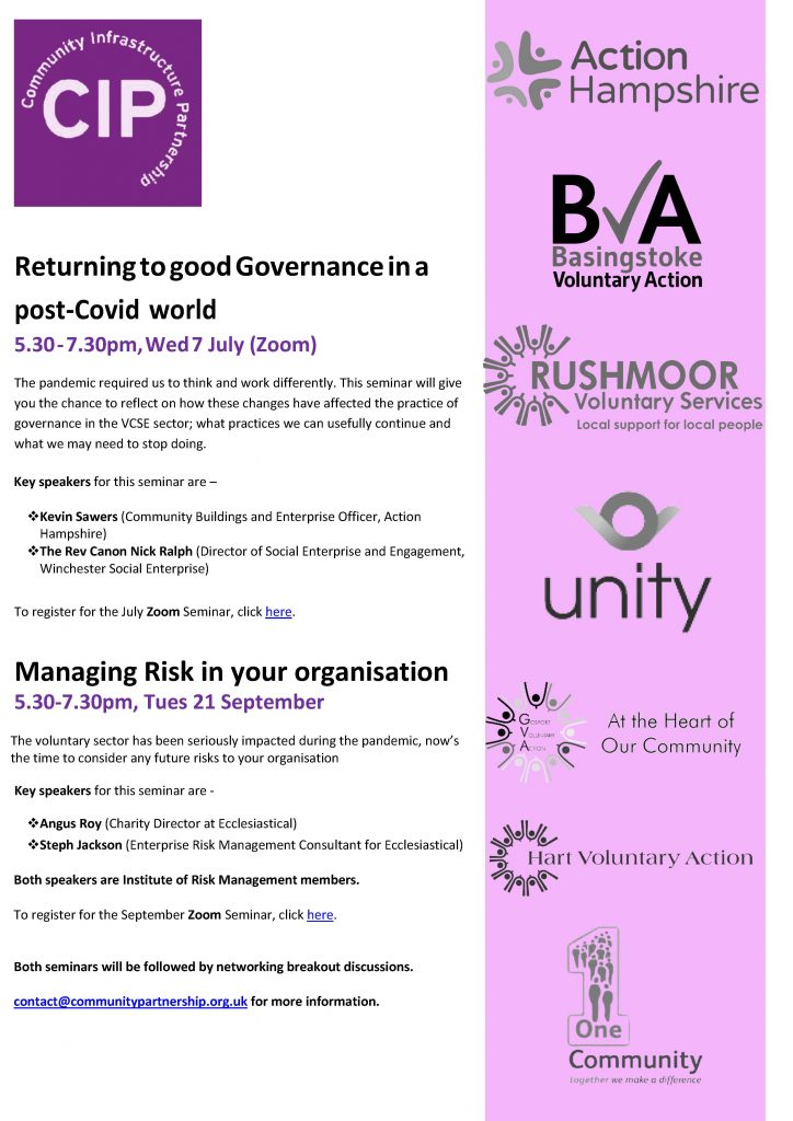 Poster showing information about the 2 workshops available. Here are the details:   Returning to good Governance in a post-Covid world 5.30 - 7.30pm, Wed 7 July (Zoom) The pandemic required us to think and work differently. This seminar will give you the chance to reflect on how these changes have affected the practice of governance in the VCSE sector; what practices we can usefully continue and what we may need to stop doing. Key speakers for this seminar are – ❖ Kevin Sawers (Community Buildings and Enterprise Officer, Action Hampshire) ❖ The Rev Canon Nick Ralph (Director of Social Enterprise and Engagement, Winchester Social Enterprise) To register for the July Zoom Seminar, click here. Managing Risk in your organisation 5.30-7.30pm, Tues 21 September The voluntary sector has been seriously impacted during the pandemic, now's the time to consider any future risks to your organisation Key speakers for this seminar are - ❖ Angus Roy (Charity Director at Ecclesiastical) ❖ Steph Jackson (Enterprise Risk Management Consultant for Ecclesiastical) Both speakers are Institute of Risk Management members. To register for the September Zoom Seminar, click here. Both seminars will be followed by networking breakout discussions. contact@communitypartnership.org.uk for more information.