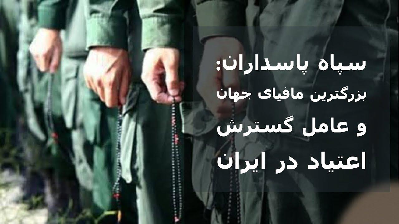 سپاه پاسداران: بزرگترین مافیای جهان و عامل گسترش اعتیاد در ایران