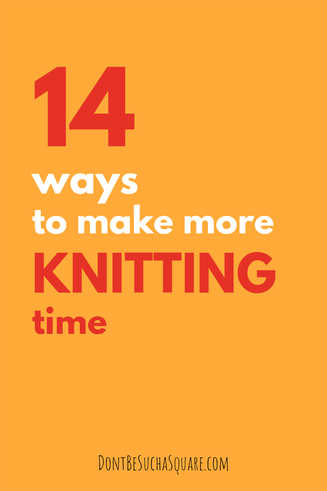 Don't Be Such a Square   14 ways to make more time to knit   Knitting is good for you, these timesaving tips can help you get more time to knit #knitting