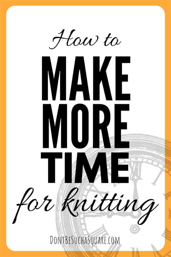 How to: Make more time for Knitting   14 tips for how to get more knitting time   Don't Be Such a Square #Knitting #TimeManagement